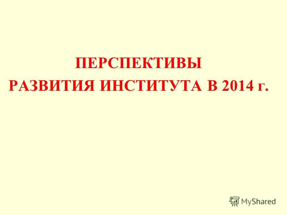 ПЕРСПЕКТИВЫ РАЗВИТИЯ ИНСТИТУТА В 2014 г.