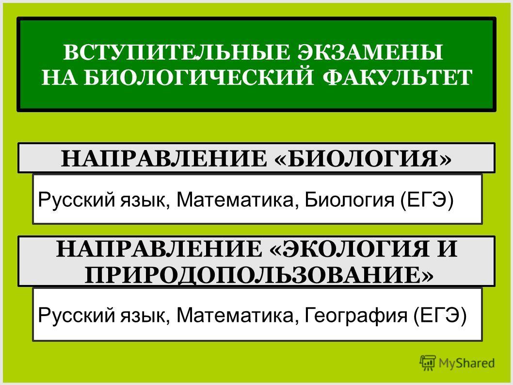 НАПРАВЛЕНИЕ «БИОЛОГИЯ» Русский язык, Математика, Биология (ЕГЭ) НАПРАВЛЕНИЕ «ЭКОЛОГИЯ И ПРИРОДОПОЛЬЗОВАНИЕ» Русский язык, Математика, География (ЕГЭ) ВСТУПИТЕЛЬНЫЕ ЭКЗАМЕНЫ НА БИОЛОГИЧЕСКИЙ ФАКУЛЬТЕТ