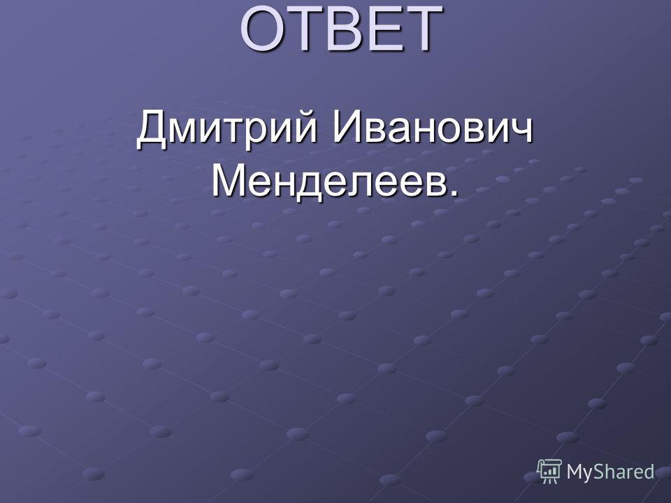 ОТВЕТ Дмитрий Иванович Менделеев.