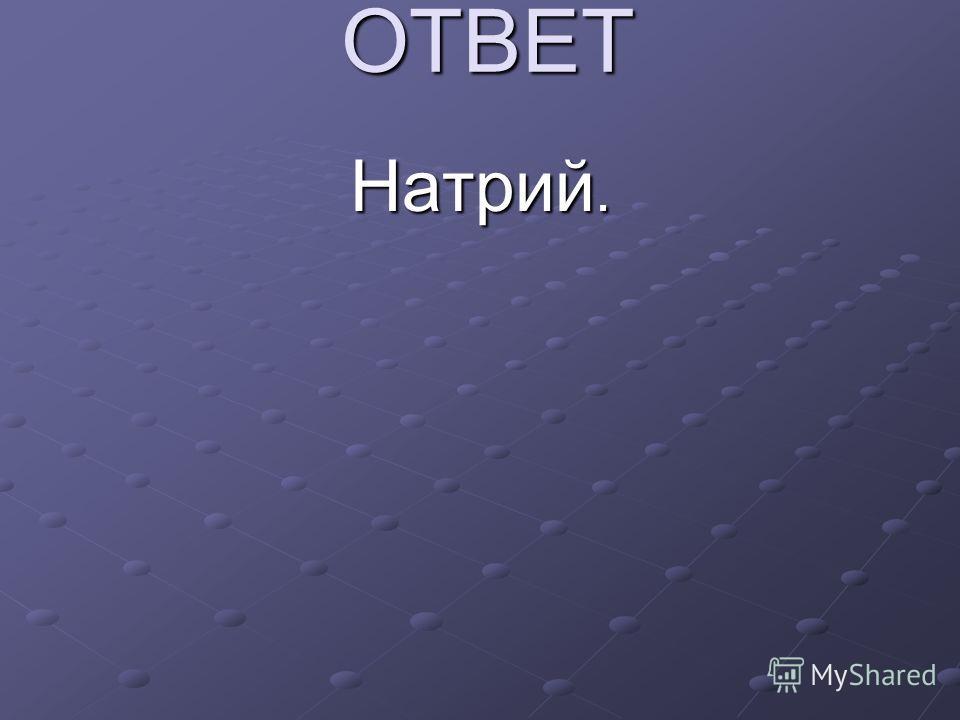ОТВЕТ Натрий.