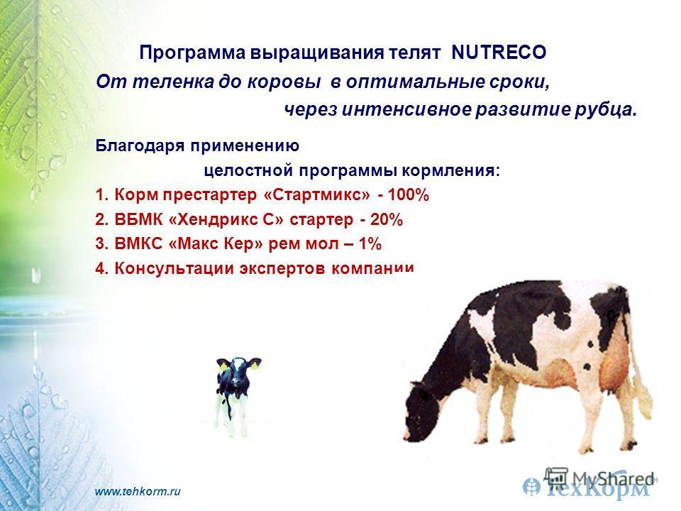 www.tehkorm.ru Программа выращивания телят NUTRECO От теленка до коровы в оптимальные сроки, через интенсивное развитие рубца. Благодаря применению целостной программы кормления: 1. Корм престартер «Стартмикс» - 100% 2. ВБМК «Хендрикс С» стартер - 20