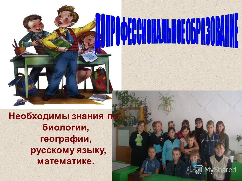 Необходимы знания по биологии, географии, русскому языку, математике.
