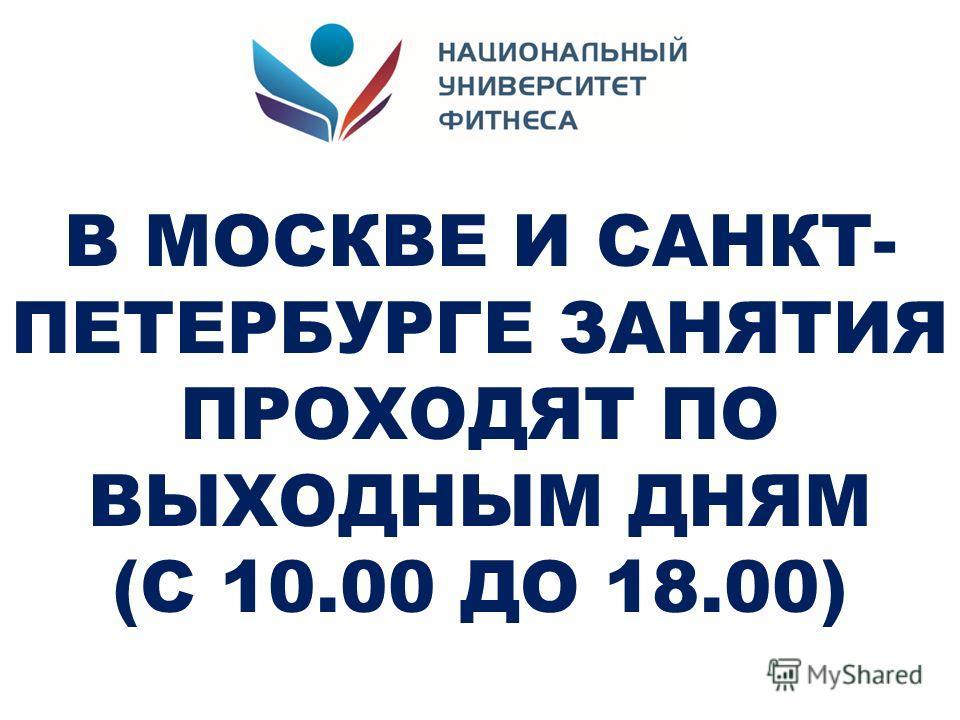 В МОСКВЕ И САНКТ- ПЕТЕРБУРГЕ ЗАНЯТИЯ ПРОХОДЯТ ПО ВЫХОДНЫМ ДНЯМ (С 10.00 ДО 18.00)