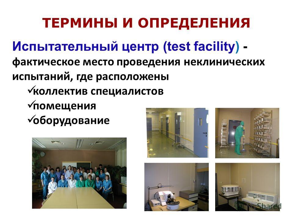 Испытательный центр (test facility) - фактическое место проведения неклинических испытаний, где расположены коллектив специалистов помещения оборудование ТЕРМИНЫ И ОПРЕДЕЛЕНИЯ