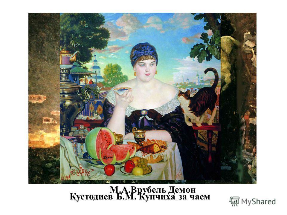 М.А.Врубель Демон Кустодиев Б.М. Купчиха за чаем