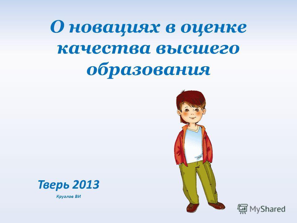 О новациях в оценке качества высшего образования Тверь 2013 Круглов ВИ