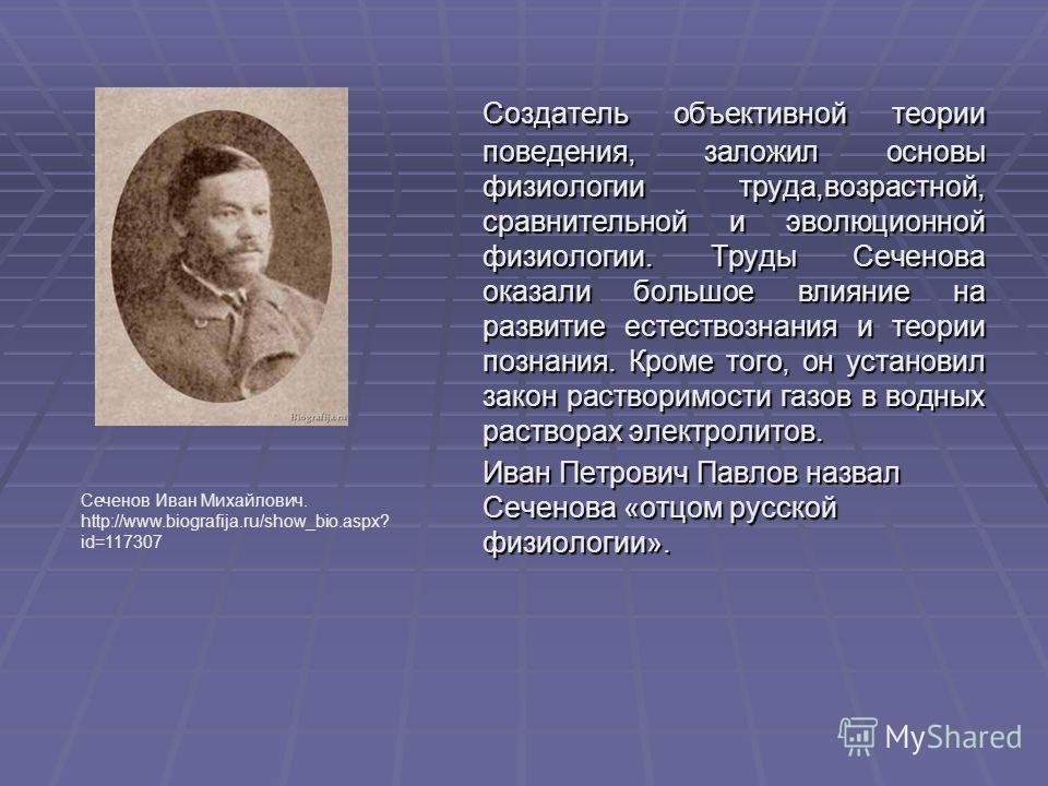 Создатель объективной теории поведения, заложил основы физиологии труда,возрастной, сравнительной и эволюционной физиологии. Труды Сеченова оказали большое влияние на развитие естествознания и теории познания. Кроме того, он установил закон растворим