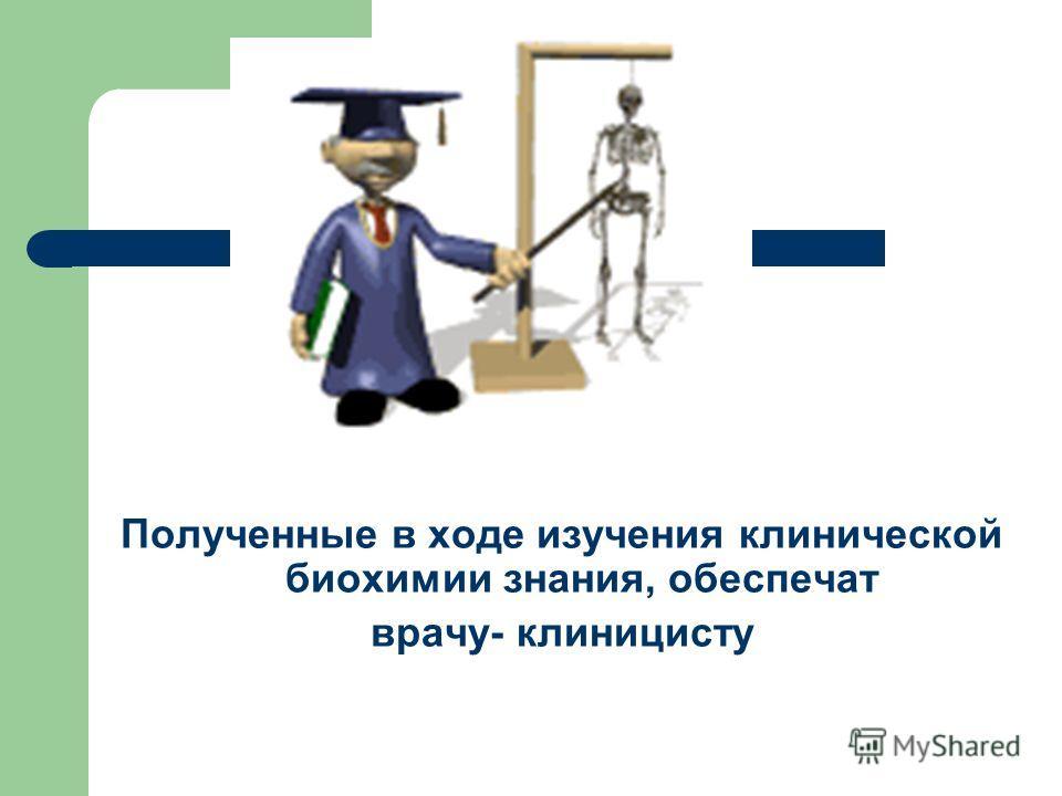 Полученные в ходе изучения клинической биохимии знания, обеспечат врачу- клиницисту