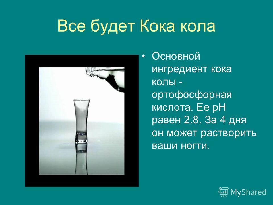 Все будет Кока кола Основной ингредиент кока колы - ортофосфорная кислота. Ее рН равен 2.8. За 4 дня он может растворить ваши ногти.