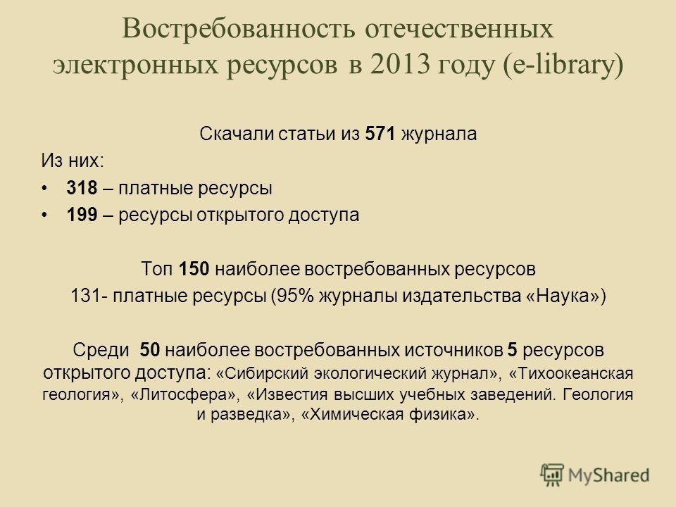 Востребованность отечественных электронных ресурсов в 2013 году (e-library) Скачали статьи из 571 журнала Из них: 318 – платные ресурсы 199 – ресурсы открытого доступа Топ 150 наиболее востребованных ресурсов 131- платные ресурсы (95% журналы издател