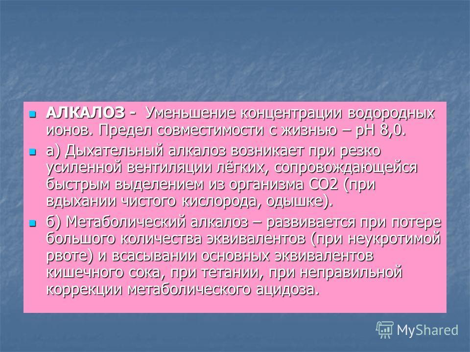АЛКАЛОЗ - Уменьшение концентрации водородных ионов. Предел совместимости с жизнью – рН 8,0. АЛКАЛОЗ - Уменьшение концентрации водородных ионов. Предел совместимости с жизнью – рН 8,0. а) Дыхательный алкалоз возникает при резко усиленной вентиляции лё