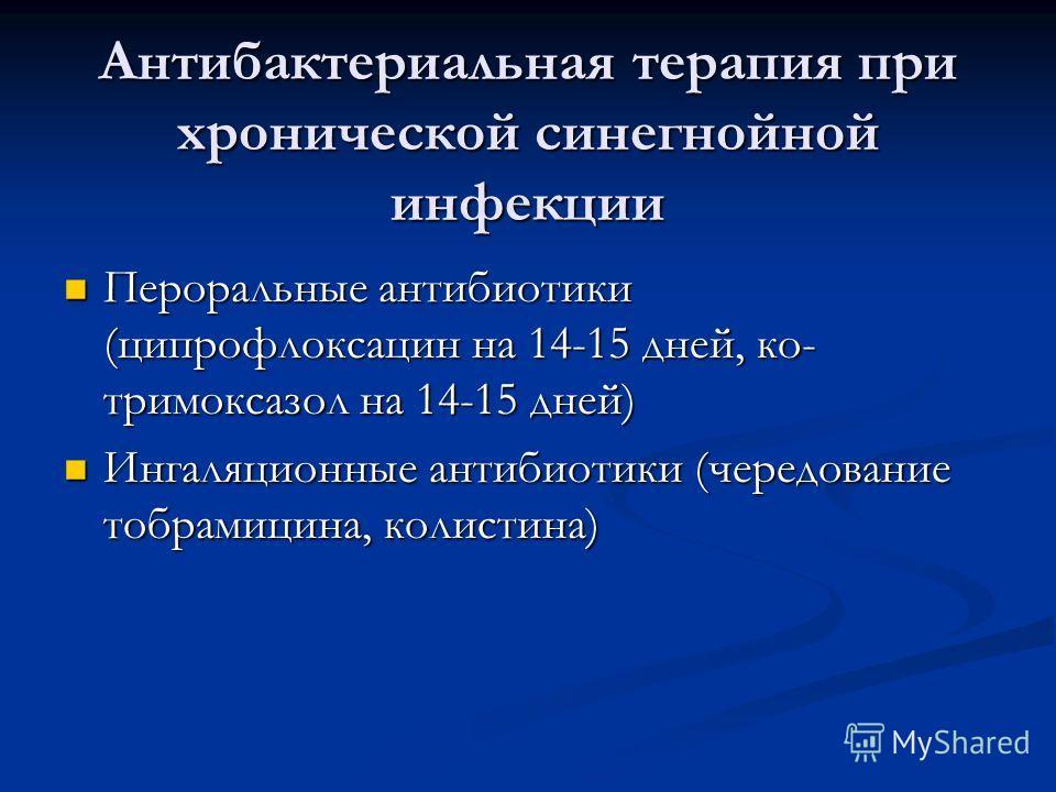 Антибактериальная терапия при хронической синегнойной инфекции Пероральные антибиотики (ципрофлоксацин на 14-15 дней, ко- тримоксазол на 14-15 дней) Пероральные антибиотики (ципрофлоксацин на 14-15 дней, ко- тримоксазол на 14-15 дней) Ингаляционные а