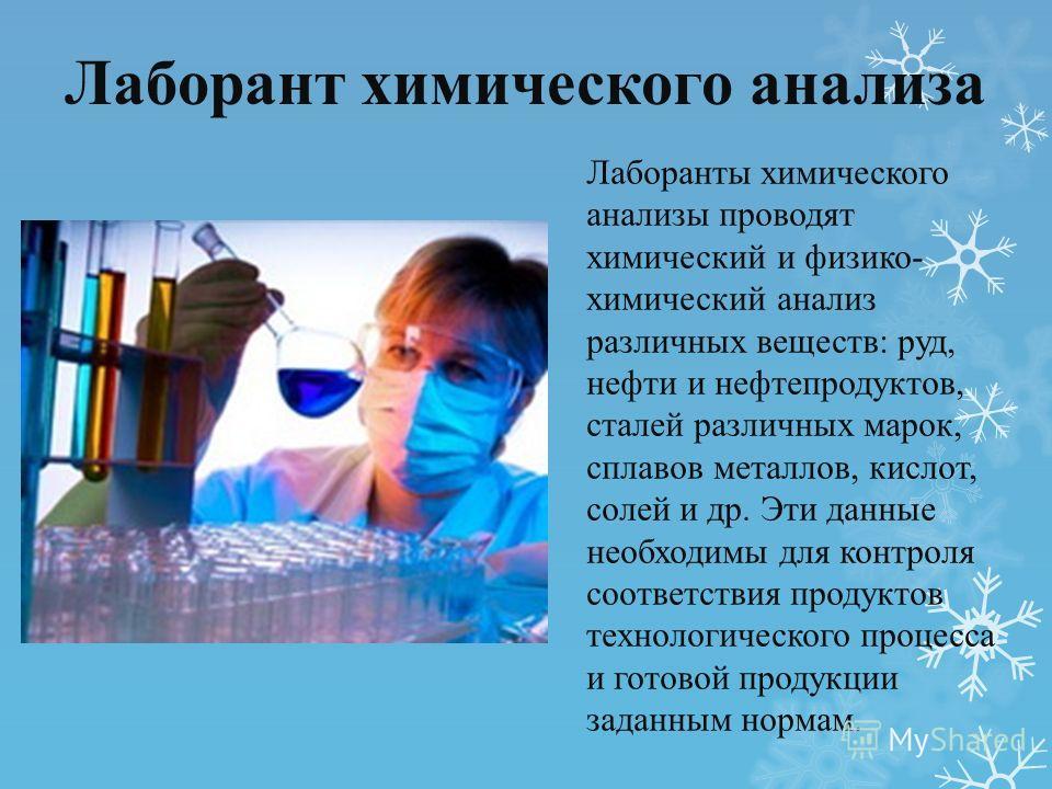 Лаборант химического анализа Лаборанты химического анализы проводят химический и физико- химический анализ различных веществ: руд, нефти и нефтепродуктов, сталей различных марок, сплавов металлов, кислот, солей и др. Эти данные необходимы для контрол