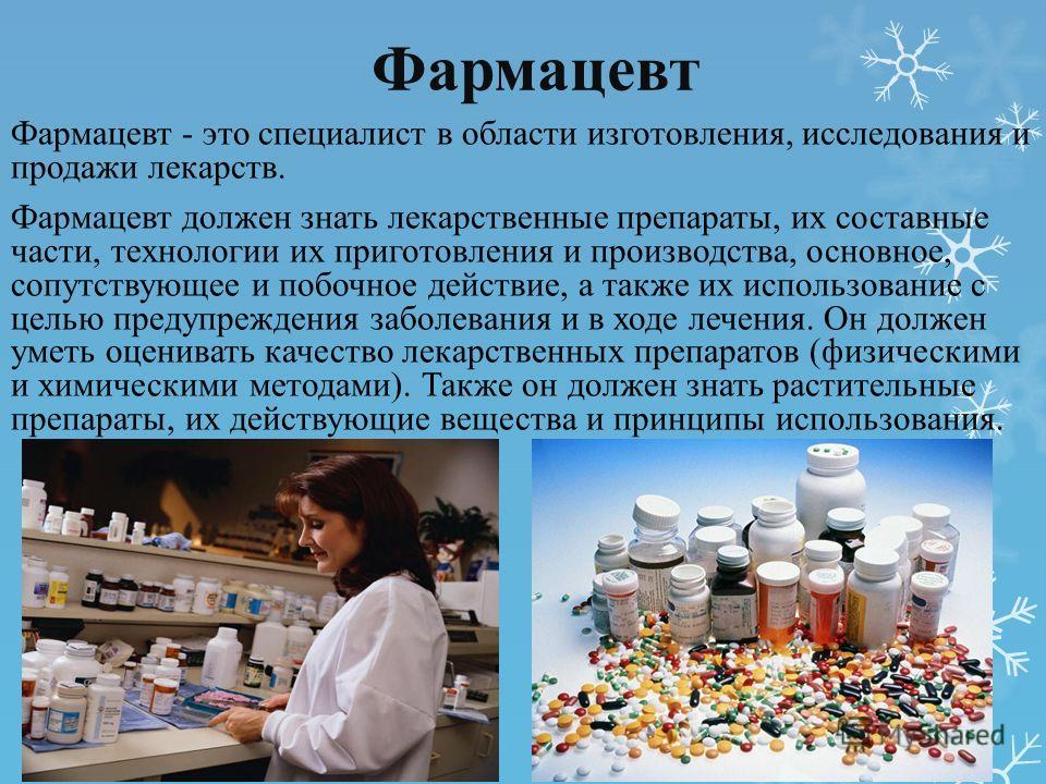 Фармацевт Фармацевт - это специалист в области изготовления, исследования и продажи лекарств. Фармацевт должен знать лекарственные препараты, их составные части, технологии их приготовления и производства, основное, сопутствующее и побочное действие,
