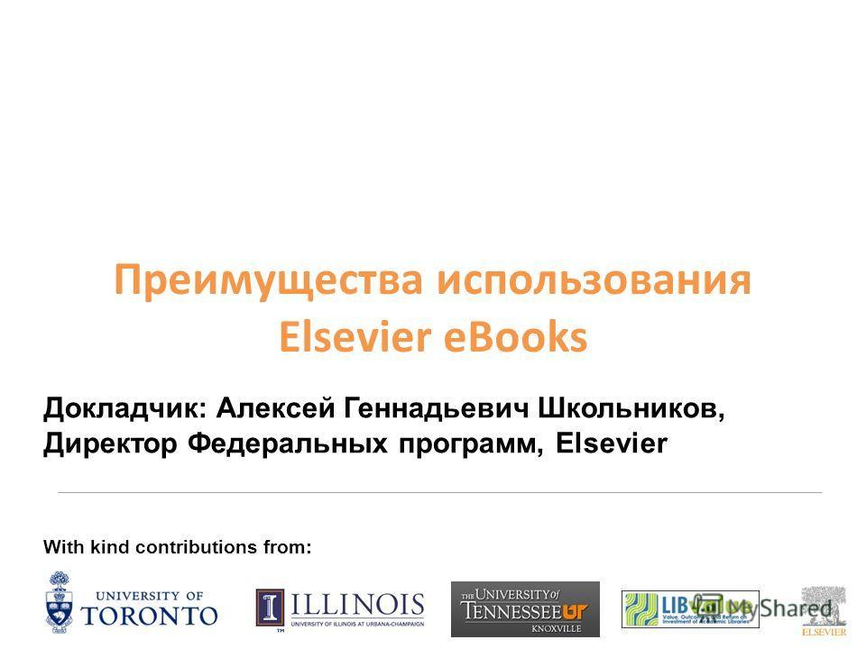 Преимущества использования Elsevier eBooks With kind contributions from: Докладчик: Алексей Геннадьевич Школьников, Директор Федеральных программ, Elsevier