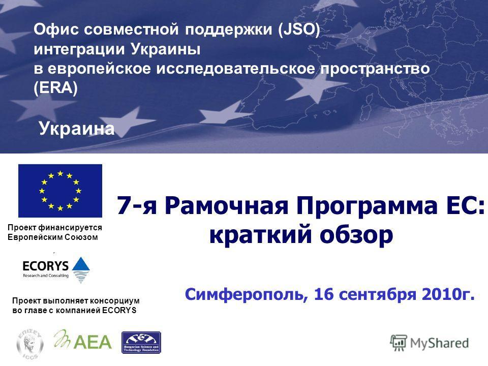 7-я Рамочная Программа ЕС: краткий обзор Симферополь, 16 сентября 2010 г. Проект финансируется Европейским Союзом Проект выполняет консорциум во главе с компанией ECORYS Офис совместной поддержки (JSO) интеграции Украины в европейское исследовательск