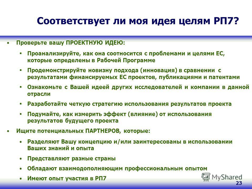 23 Соответствует ли моя идея целям РП7? Проверьте вашу ПРОЕКТНУЮ ИДЕЮ: Проанализируйте, как она соотносится с проблемами и целями ЕС, которые определены в Рабочей Программе Продемонстрируйте новизну подхода (инновация) в сравнении с результатами фина