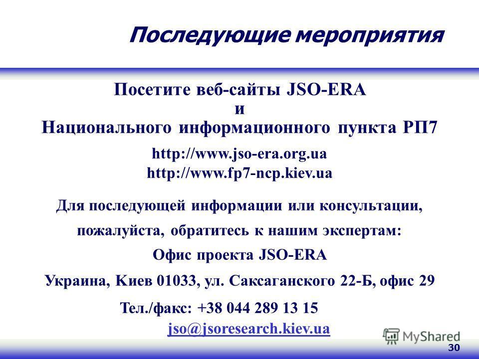 30 Последующие мероприятия Посетите веб-сайты JSO-ERA и Национального информационного пункта РП7 http://www.jso-era.org.ua http://www.fp7-ncp.kiev.ua Для последующей информации или консультации, пожалуйста, обратитесь к нашим экспертам: Офис проекта