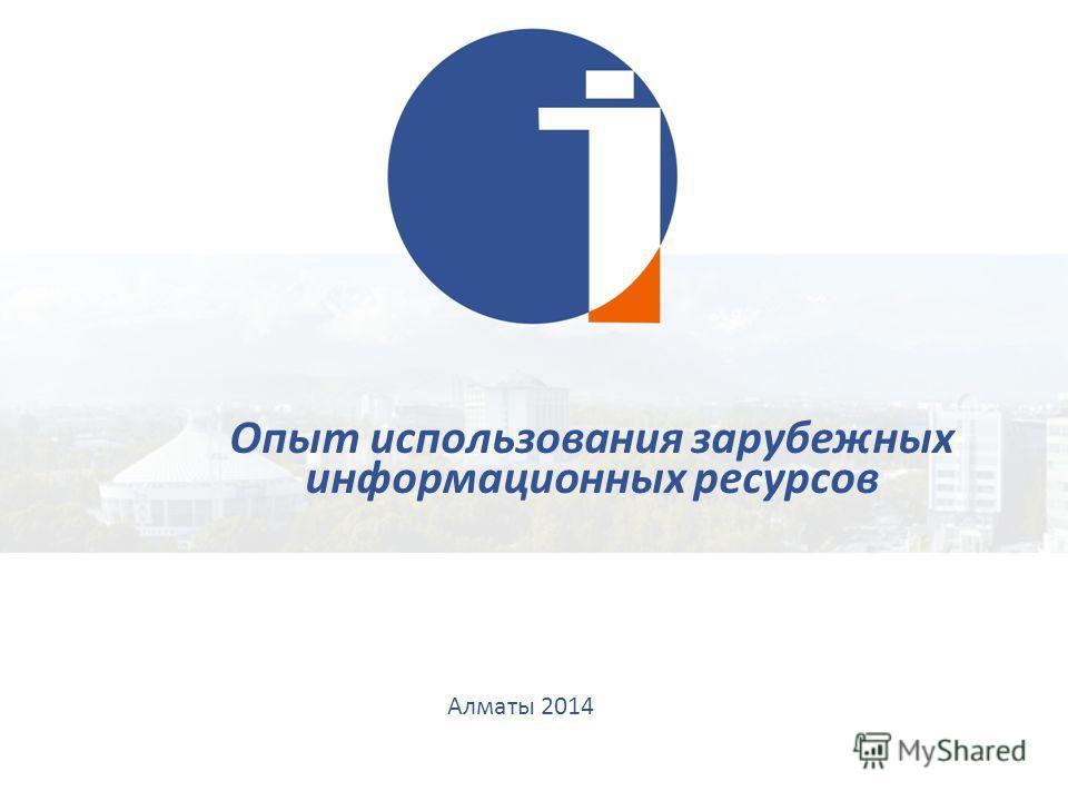 Алматы 2014 Опыт использования зарубежных информационных ресурсов
