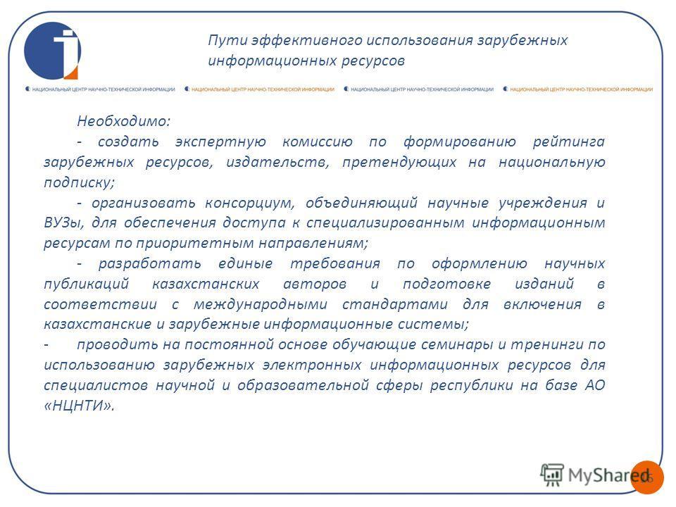15 Необходимо: - создать экспертную комиссию по формированию рейтинга зарубежных ресурсов, издательств, претендующих на национальную подписку; - организовать консорциум, объединяющий научные учреждения и ВУЗы, для обеспечения доступа к специализирова