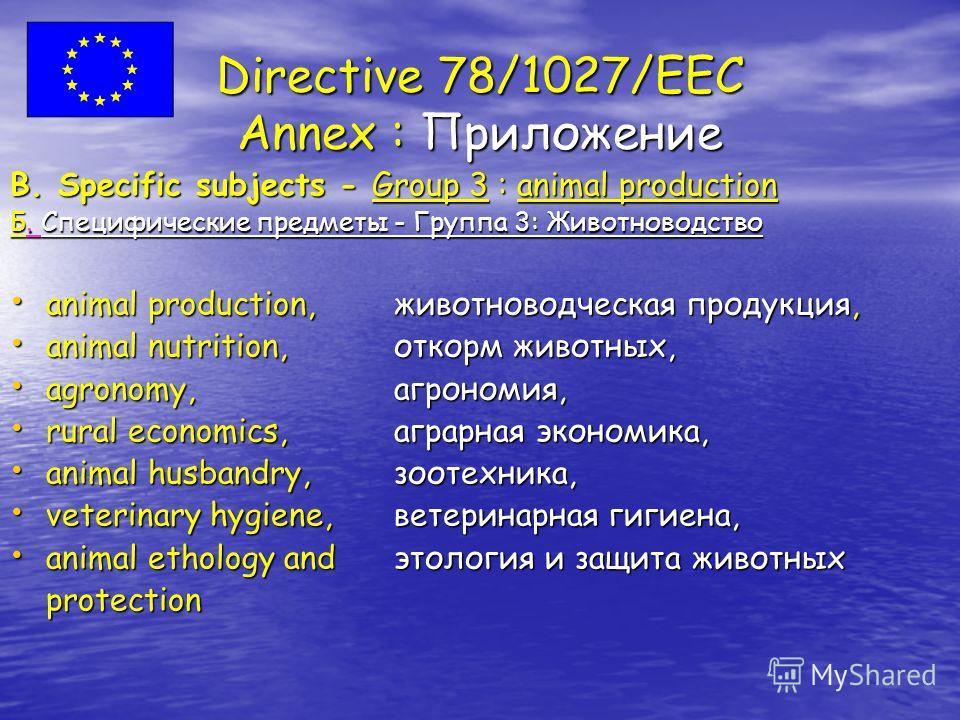 Directive 78/1027/EEC Annex : Приложение B. Specific subjects - Group 3 : animal production Б. Специфические предметы - Группа 3: Животноводство animal production,животноводческая продукция, animal production,животноводческая продукция, animal nutrit