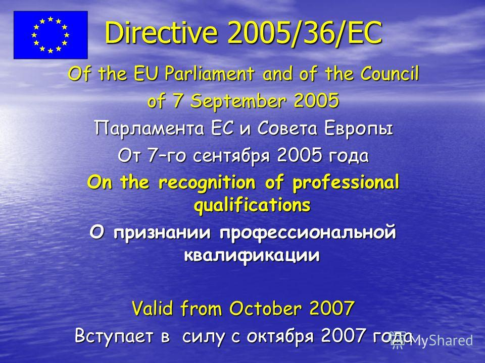 Directive 2005/36/EC Of the EU Parliament and of the Council of 7 September 2005 Парламента ЕС и Совета Европы От 7–го сентября 2005 года On the recognition of professional qualifications О признании профессиональной квалификации Valid from October 2