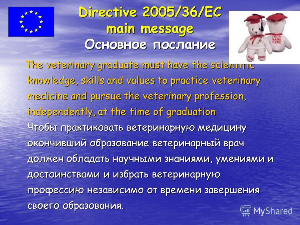 Directive 2005/36/EC main message Основное послание The veterinary graduate must have the scientific knowledge, skills and values to practice veterinary medicine and pursue the veterinary profession, independently, at the time of graduation The veter