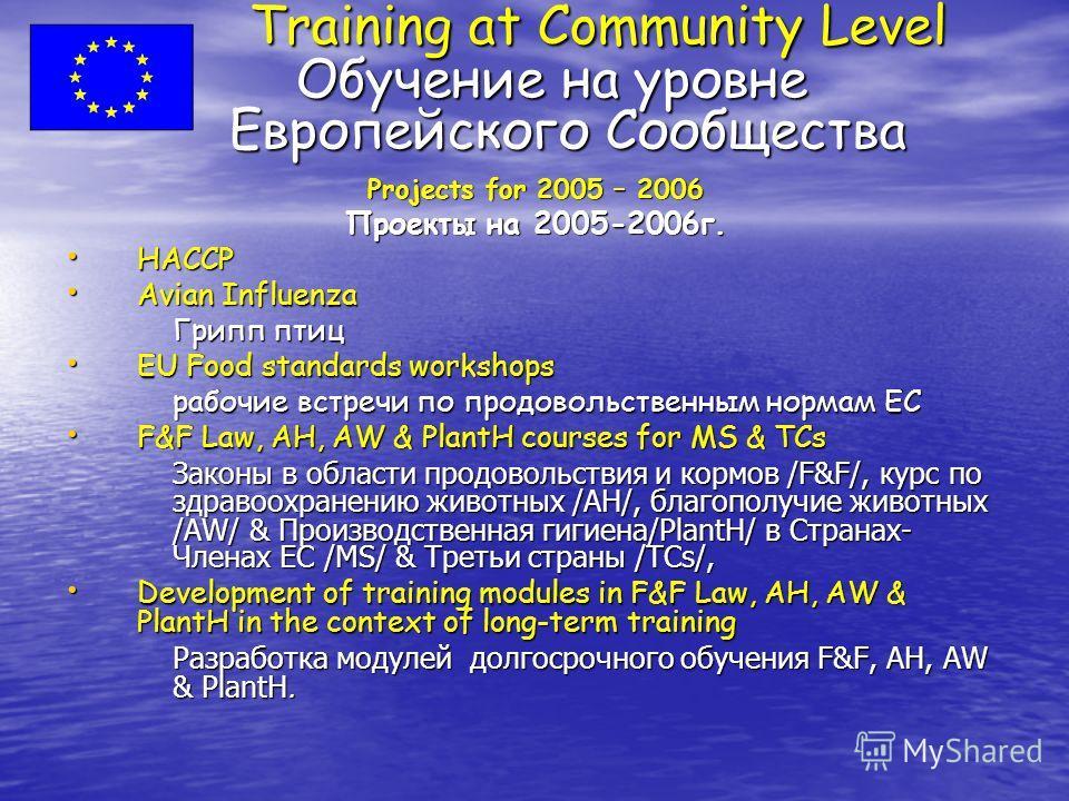 Training at Community Level Обучение на уровне Европейского Сообщества Training at Community Level Обучение на уровне Европейского Сообщества Projects for 2005 – 2006 Проекты на 2005-2006 г. HACCP HACCP Avian Influenza Avian Influenza Грипп птиц EU F
