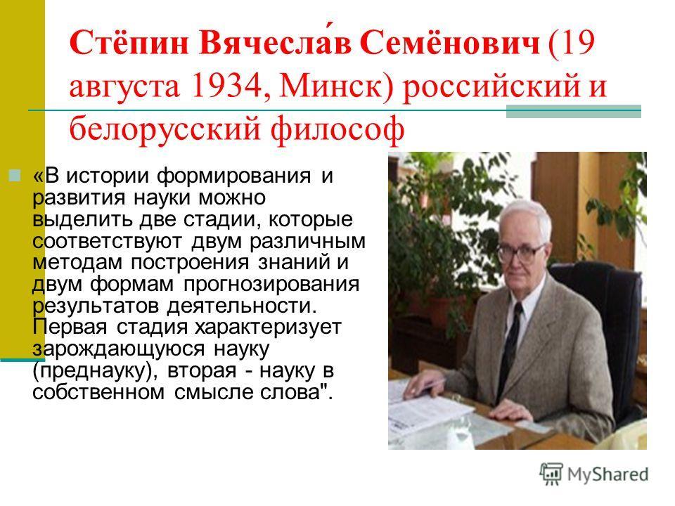 Стёпин Вячесла́в Семёнович (19 августа 1934, Минск) российский и белорусский философ «В истории формирования и развития науки можно выделить две стадии, которые соответствуют двум различным методам построения знаний и двум формам прогнозирования резу