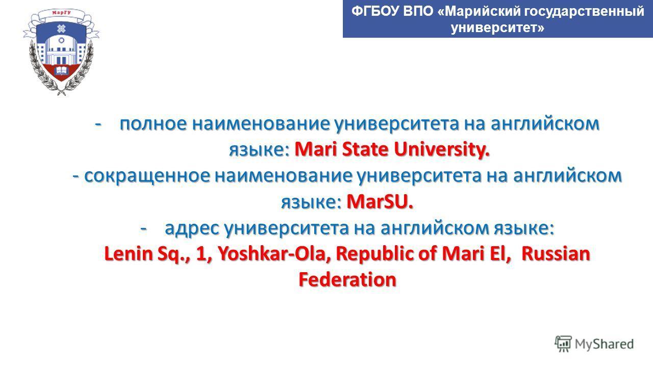 ФГБОУ ВПО «Марийский государственный университет» -полное наименование университета на английском языке: Mari State University. - сокращенное наименование университета на английском языке: MarSU. -адрес университета на английском языке: Lenin Sq., 1,