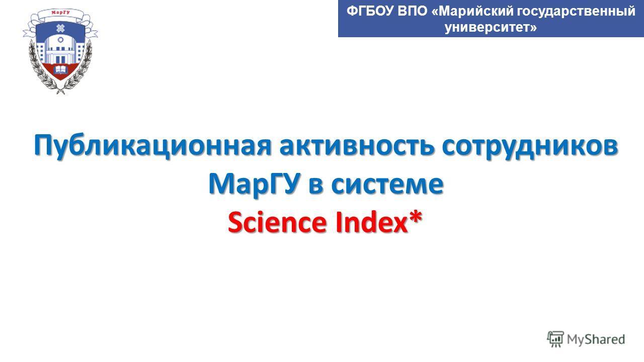 ФГБОУ ВПО «Марийский государственный университет» Публикационная активность сотрудников МарГУ в системе Science Index*