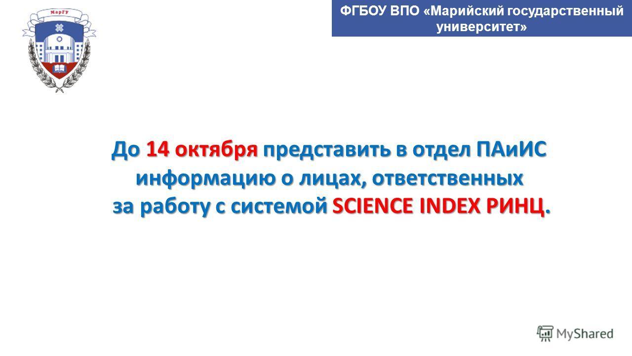 ФГБОУ ВПО «Марийский государственный университет» До 14 октября представить в отдел ПАиИС информацию о лицах, ответственных за работу с системой SCIENCE INDEX РИНЦ.
