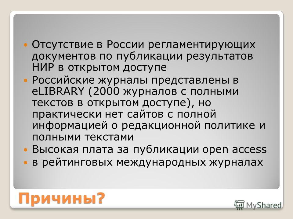 Причины? Отсутствие в России регламентирующих документов по публикации результатов НИР в открытом доступе Российские журналы представлены в eLIBRARY (2000 журналов с полными текстов в открытом доступе), но практически нет сайтов с полной информацией