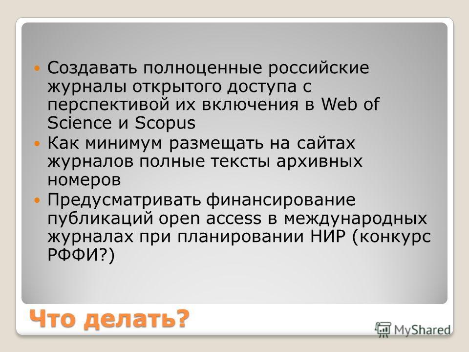 Что делать? Создавать полноценные российские журналы открытого доступа с перспективой их включения в Web of Science и Scopus Как минимум размещать на сайтах журналов полные тексты архивных номеров Предусматривать финансирование публикаций open access