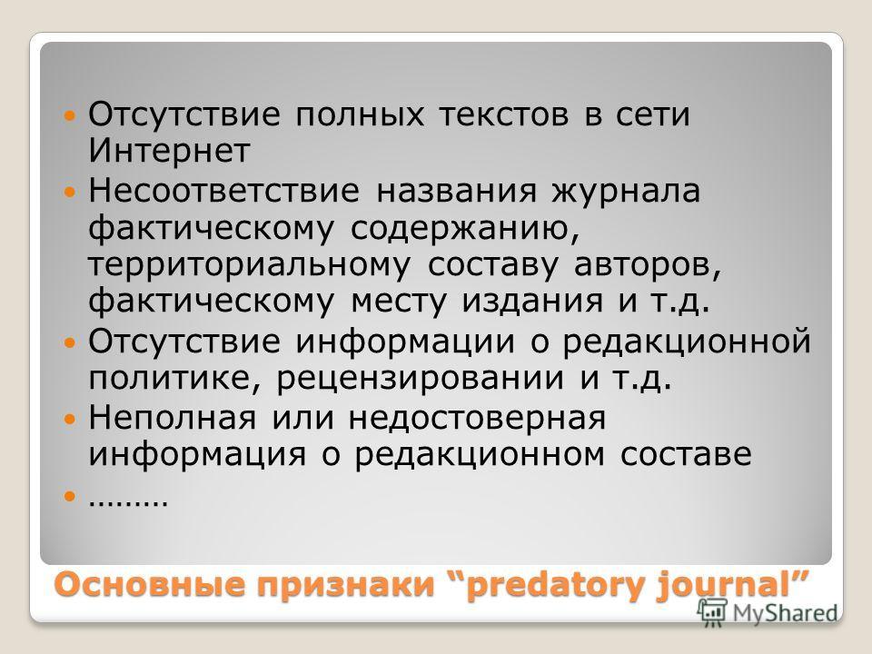 Основные признаки predatory journal Отсутствие полных текстов в сети Интернет Несоответствие названия журнала фактическому содержанию, территориальному составу авторов, фактическому месту издания и т.д. Отсутствие информации о редакционной политике,