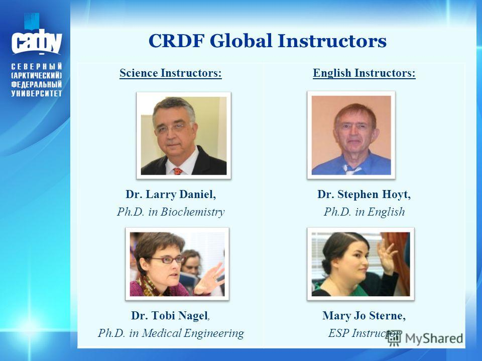 3 CRDF Global Instructors Science Instructors: Dr. Larry Daniel, Ph.D. in Biochemistry Dr. Tobi Nagel, Ph.D. in Medical Engineering English Instructors: Dr. Stephen Hoyt, Ph.D. in English Mary Jo Sterne, ESP Instructor