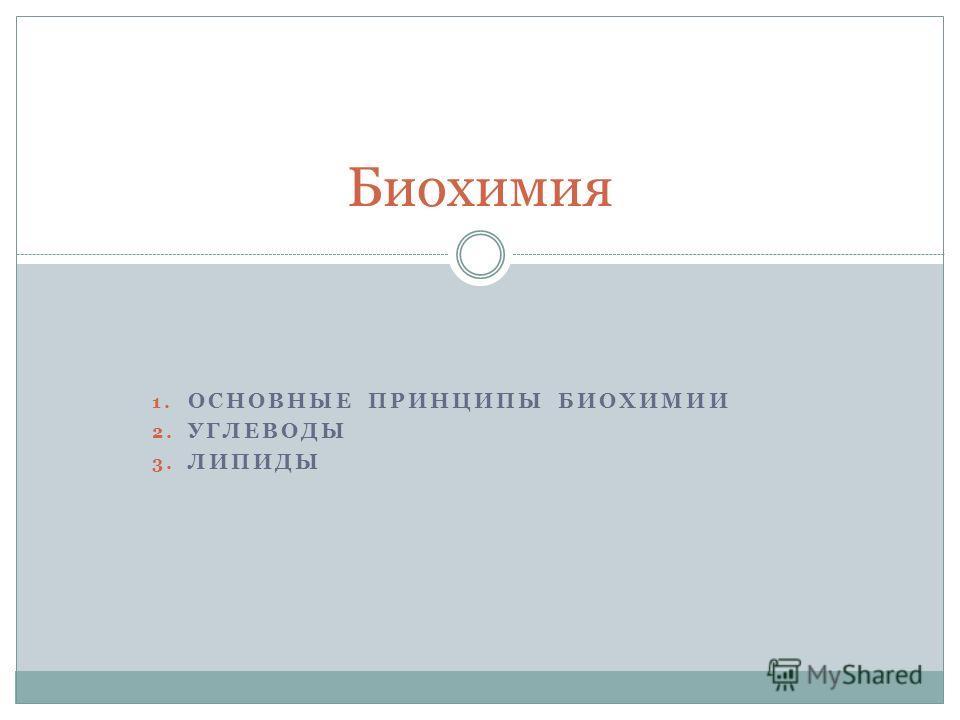 1. ОСНОВНЫЕ ПРИНЦИПЫ БИОХИМИИ 2. УГЛЕВОДЫ 3. ЛИПИДЫ Биохимия