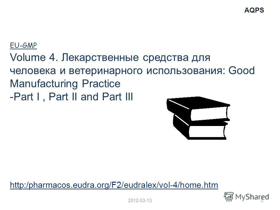AQPS http:/pharmacos.eudra.org/F2/eudralex/vol-4/home.htm 2012-03-135 EU-GMP Volume 4. Лекарственные средства для человека и ветеринарного использования: Good Manufacturing Practice -Part I, Part II and Part III