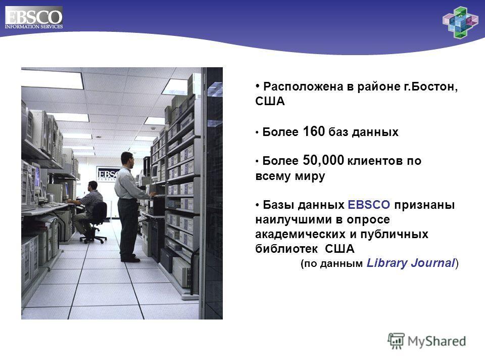 Расположена в районе г.Бостон, США Более 160 баз данных Более 50,000 клиентов по всему миру Базы данных EBSCO признаны наилучшими в опросе академических и публичных библиотек США (по данным Library Journal)