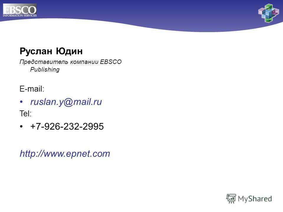 Руслан Юдин Представитель компании EBSCO Publishing E-mail: ruslan.y@mail.ru Tel: +7-926-232-2995 http://www.epnet.com