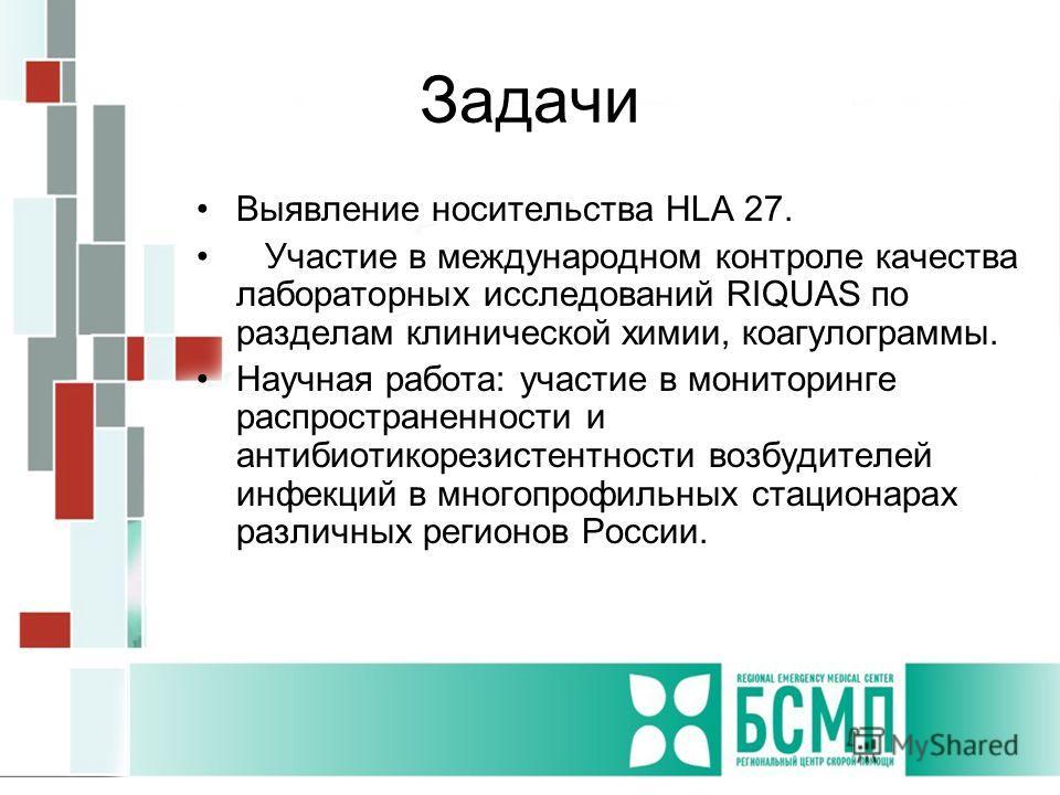 Задачи Выявление носительства HLA 27. Участие в международном контроле качества лабораторных исследований RIQUAS по разделам клинической химии, коагулограммы. Научная работа: участие в мониторинге распространенности и антибиотикорезистентности возбуд