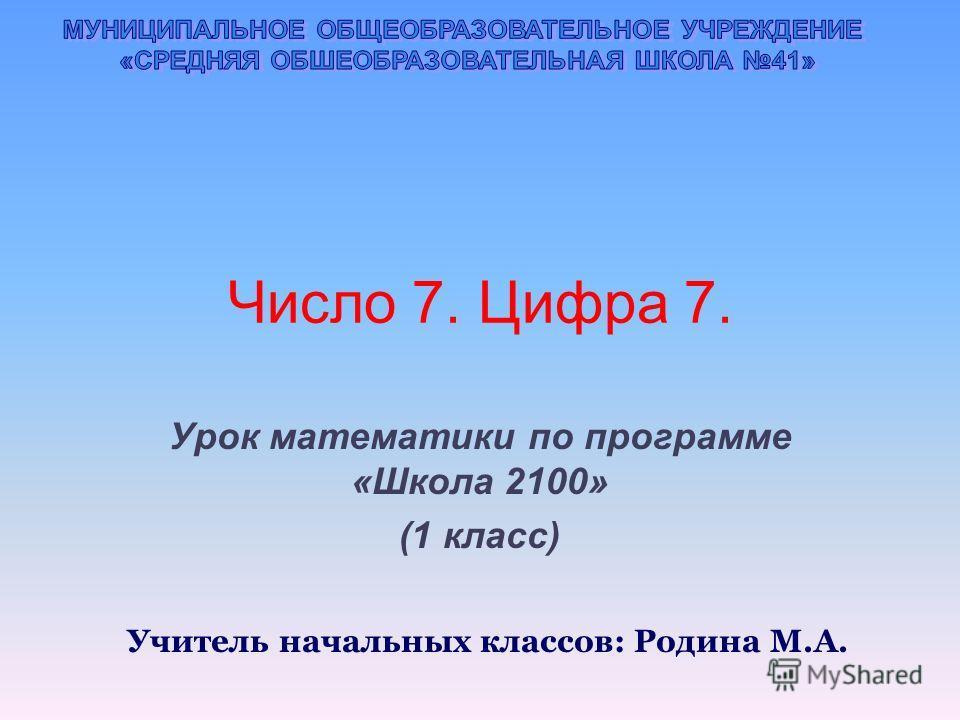Число 7. Цифра 7. Урок математики по программе «Школа 2100» (1 класс) Учитель начальных классов: Родина М.А.