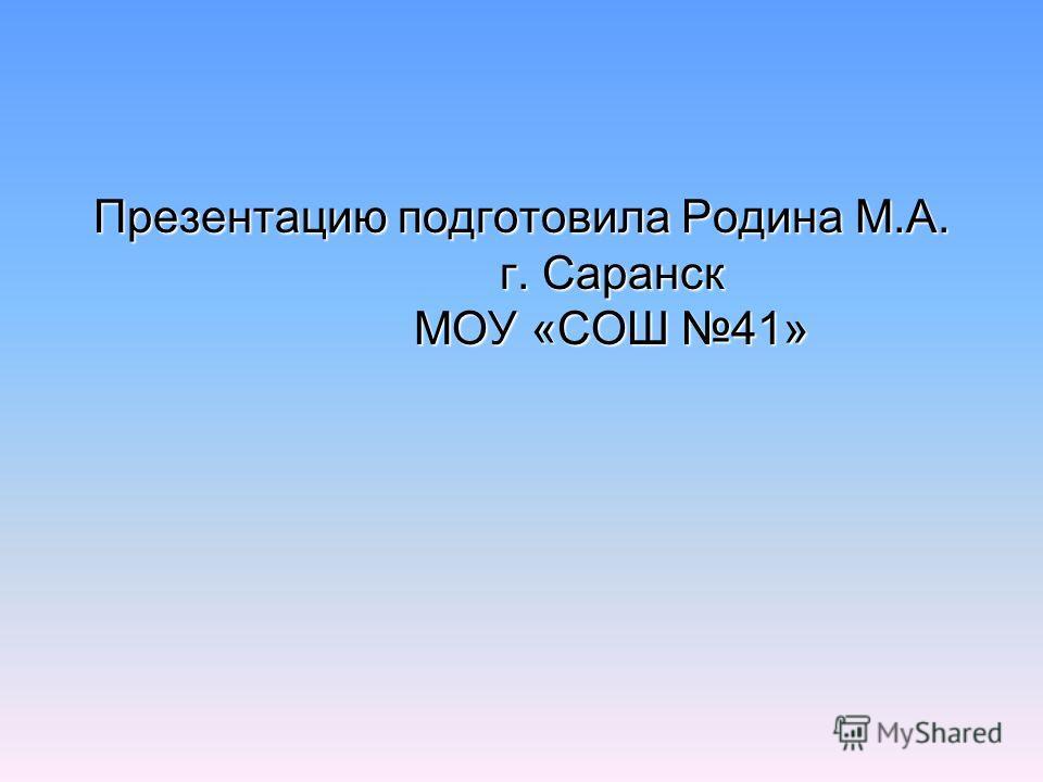 Презентацию подготовила Родина М.А. г. Саранск МОУ «СОШ 41»