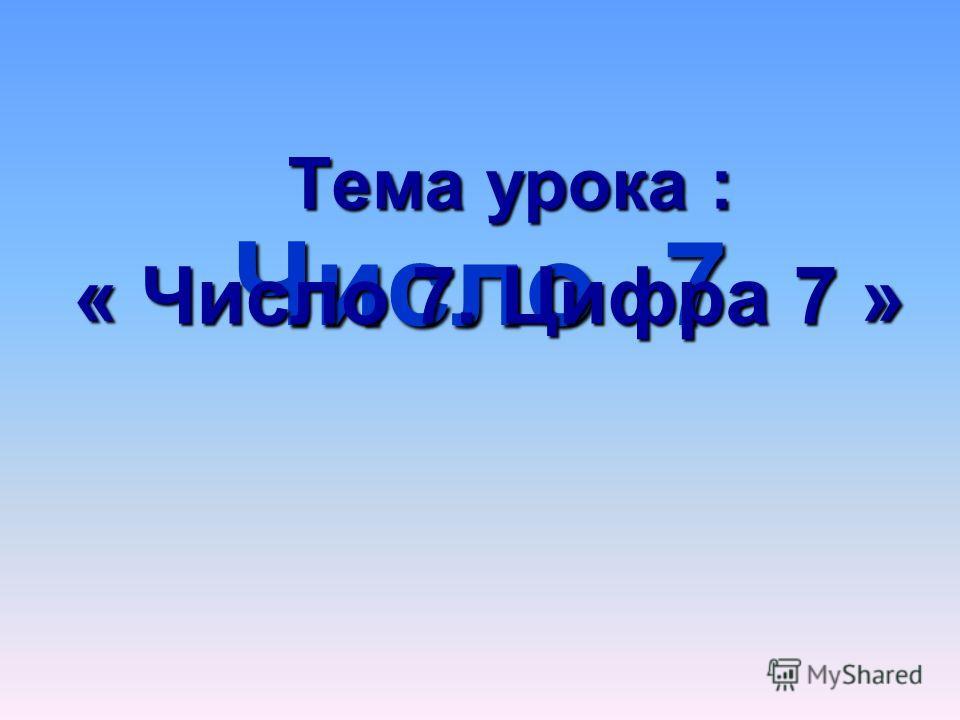 Число 7 Тема урока : Тема урока : « Число 7. Цифра 7 »