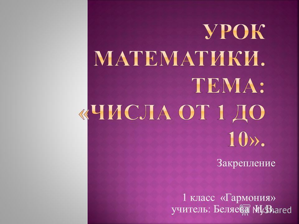 Закрепление 1 класс «Гармония» учитель: Беляева И.В.