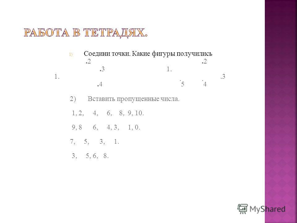 1) Соедини точки. Какие фигуры получились. 2. 2. 3 1. 1.. 3. 4. 5. 4 2) Вставить пропущенные числа. 1, 2, 4, 6, 8, 9, 10. 9, 8 6, 4, 3, 1, 0. 7, 5, 3, 1. 3, 5, 6, 8.