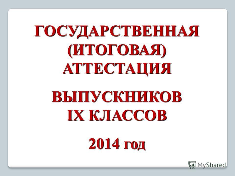 ГОСУДАРСТВЕННАЯ (ИТОГОВАЯ) АТТЕСТАЦИЯ ВЫПУСКНИКОВ IX КЛАССОВ 2014 год