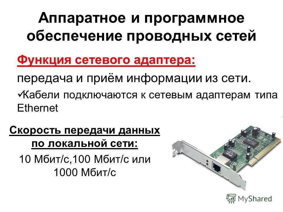 Аппаратное и программное обеспечение проводных сетей Функция сетевого адаптера: передача и приём информации из сети. Кабели подключаются к сетевым адаптерам типа Ethernet Скорость передачи данных по локальной сети: 10 Мбит/с,100 Мбит/с или 1000 Мбит/