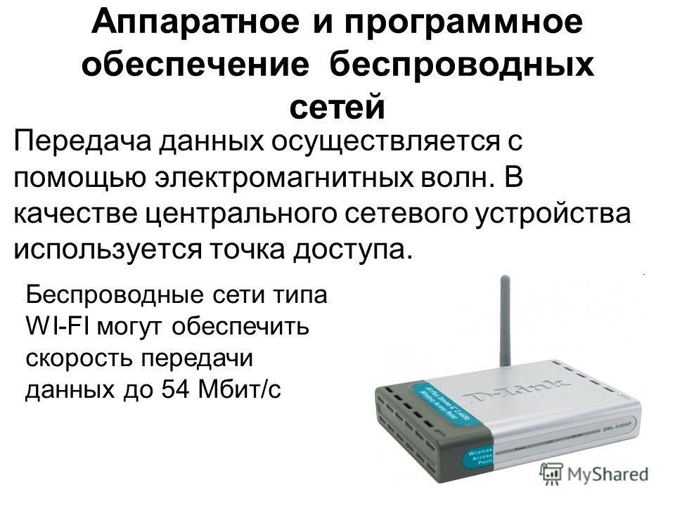 Аппаратное и программное обеспечение беспроводных сетей Передача данных осуществляется с помощью электромагнитных волн. В качестве центрального сетевого устройства используется точка доступа. Беспроводные сети типа WI-FI могут обеспечить скорость пер