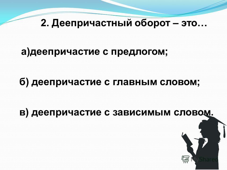 2. Деепричастный оборот – это… а)деепричастие с предлогом; б) деепричастие с главным словом; в) деепричастие с зависимым словом.